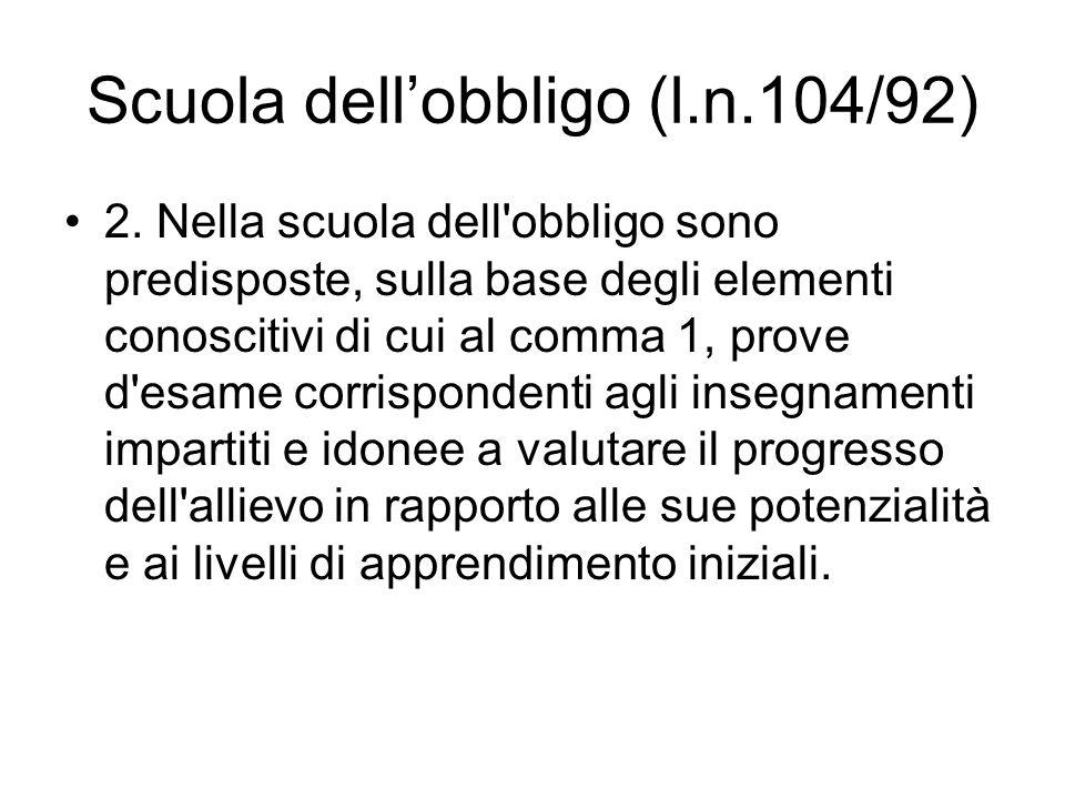 Scuola dellobbligo (l.n.104/92) 2. Nella scuola dell'obbligo sono predisposte, sulla base degli elementi conoscitivi di cui al comma 1, prove d'esame