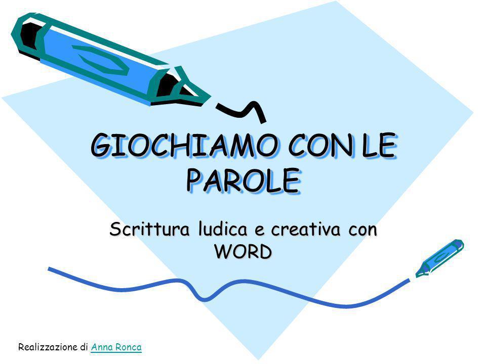 GIOCHIAMO CON LE PAROLE Scrittura ludica e creativa con WORD Realizzazione di Anna RoncaAnna Ronca