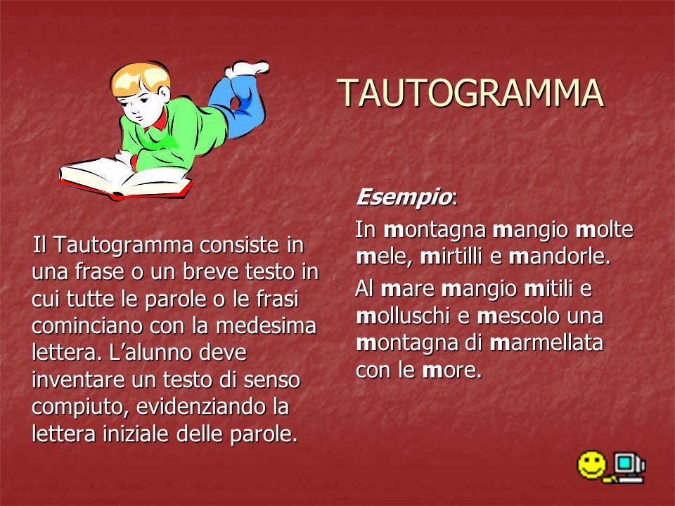 TAUTOGRAMMA Il Tautogramma consiste in una frase o un breve testo in cui tutte le parole o le frasi cominciano con la medesima lettera. Lalunno deve i