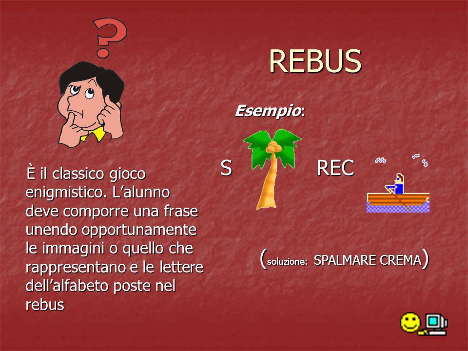 REBUS È il classico gioco enigmistico. Lalunno deve comporre una frase unendo opportunamente le immagini o quello che rappresentano e le lettere della