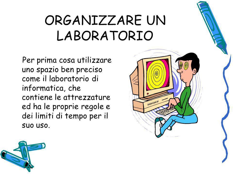 ORGANIZZARE UN LABORATORIO Per prima cosa utilizzare uno spazio ben preciso come il laboratorio di informatica, che contiene le attrezzature ed ha le