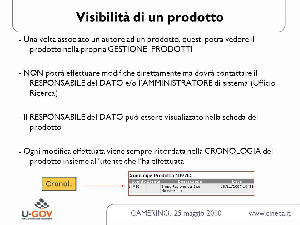 CAMERINO, 25 maggio 2010 www.cineca.it Visibilità di un prodotto - Una volta associato un autore ad un prodotto, questi potrà vedere il prodotto nella propria GESTIONE PRODOTTI - NON potrà effettuare modifiche direttamente ma dovrà contattare il RESPONSABILE del DATO e/o lAMMINISTRATORE di sistema (Ufficio Ricerca) - Il RESPONSABILE del DATO può essere visualizzato nella scheda del prodotto - Ogni modifica effettuata viene sempre ricordata nella CRONOLOGIA del prodotto insieme allutente che lha effettuata
