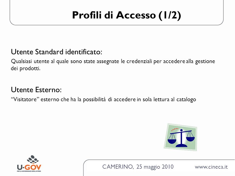 CAMERINO, 25 maggio 2010 www.cineca.it Profili di Accesso (1/2) Utente Standard identificato: Qualsiasi utente al quale sono state assegnate le credenziali per accedere alla gestione dei prodotti.