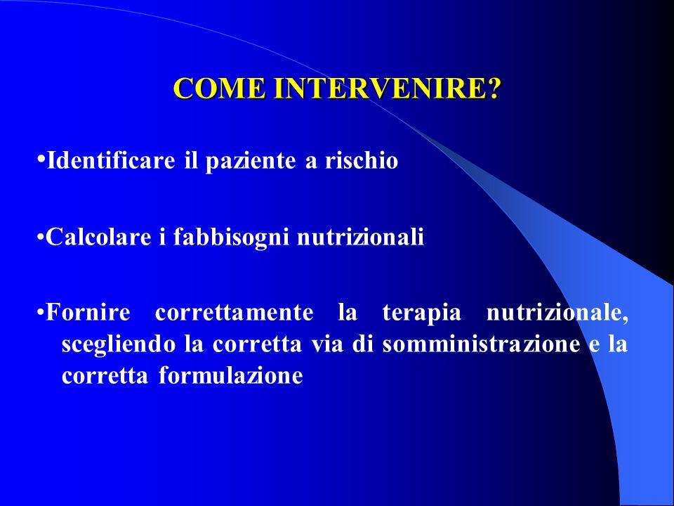 COME INTERVENIRE? Identificare il paziente a rischio Calcolare i fabbisogni nutrizionali Fornire correttamente la terapia nutrizionale, scegliendo la