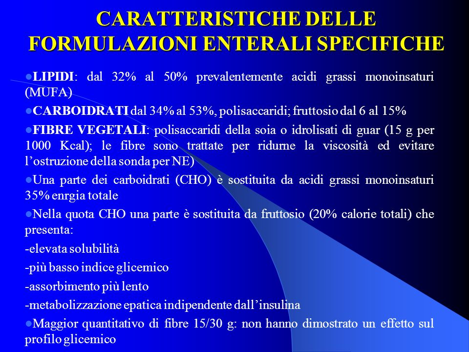 CARATTERISTICHE DELLE FORMULAZIONI ENTERALI SPECIFICHE LIPIDI: dal 32% al 50% prevalentemente acidi grassi monoinsaturi (MUFA) CARBOIDRATI dal 34% al