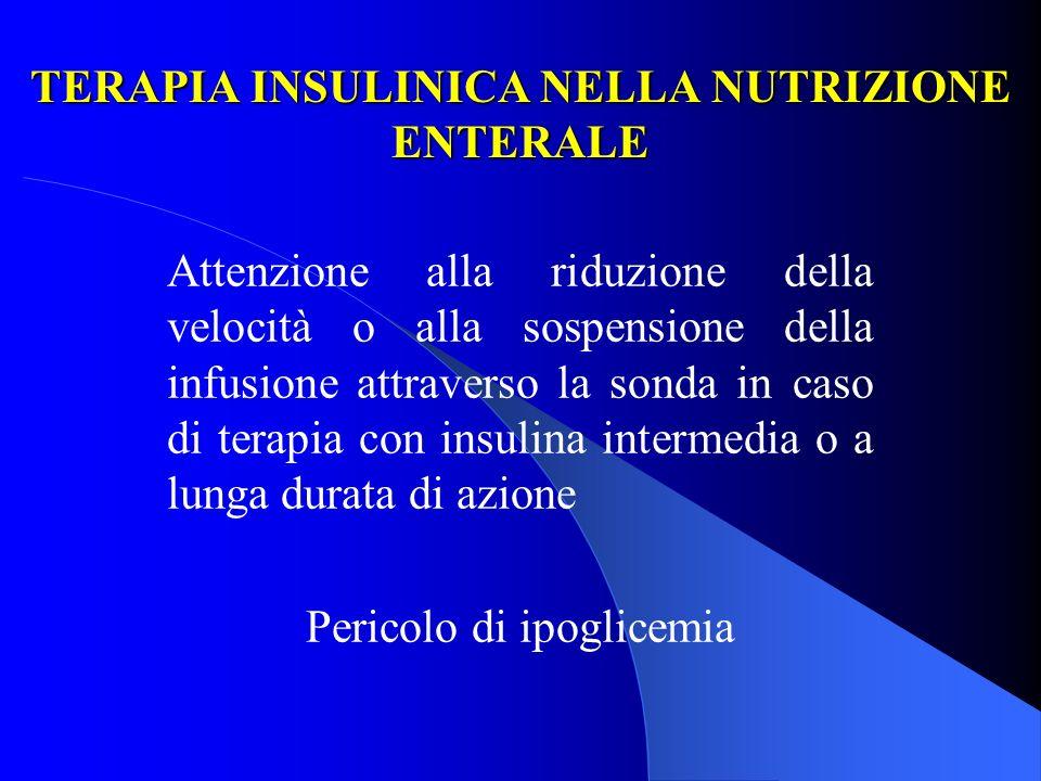 TERAPIA INSULINICA NELLA NUTRIZIONE ENTERALE Attenzione alla riduzione della velocità o alla sospensione della infusione attraverso la sonda in caso d
