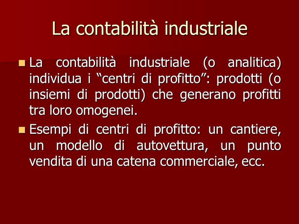 La contabilità industriale La contabilità industriale (o analitica) individua i centri di profitto: prodotti (o insiemi di prodotti) che generano prof