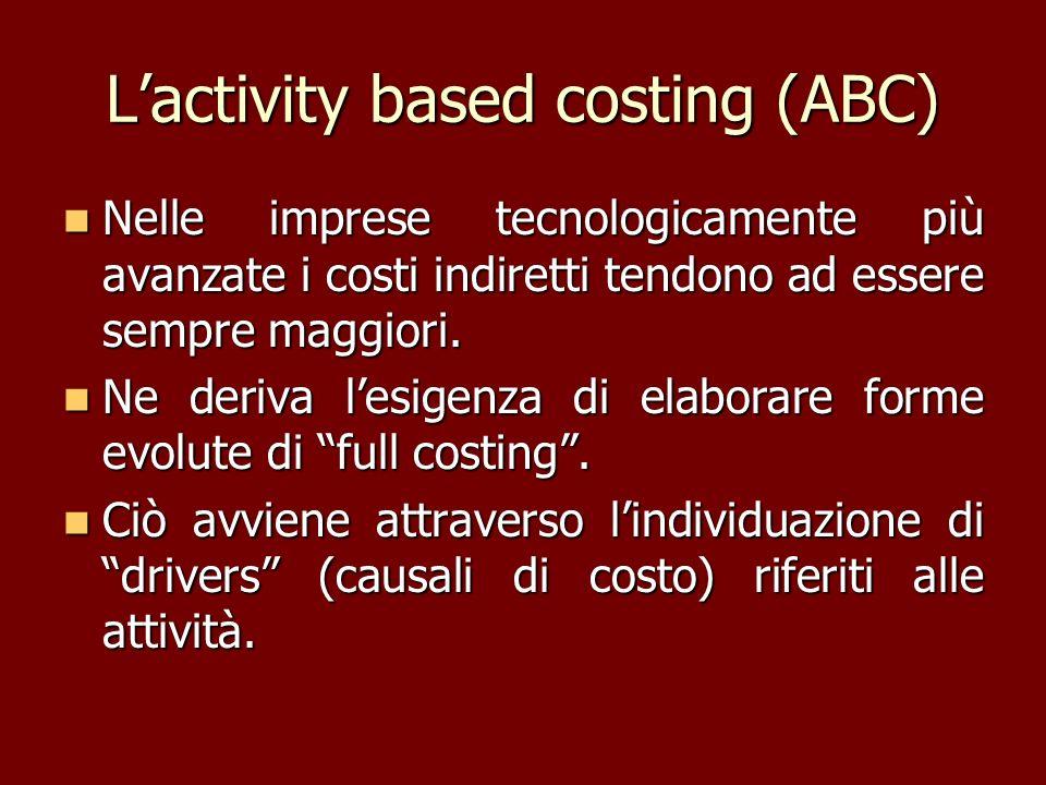 Lactivity based costing (ABC) Nelle imprese tecnologicamente più avanzate i costi indiretti tendono ad essere sempre maggiori. Nelle imprese tecnologi