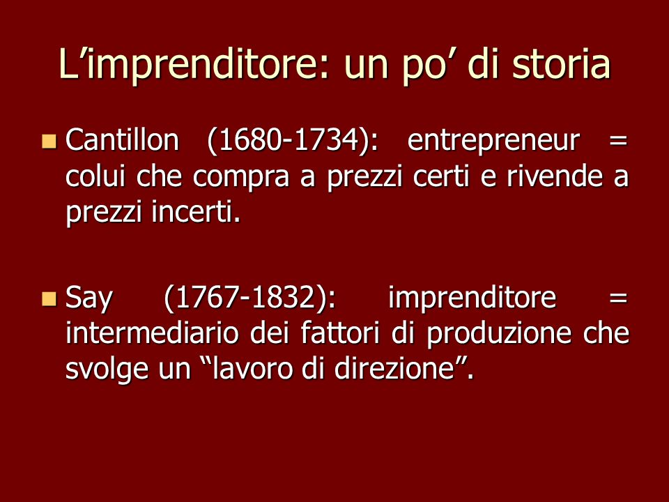 Limprenditore: un po di storia Cantillon (1680-1734): entrepreneur = colui che compra a prezzi certi e rivende a prezzi incerti. Cantillon (1680-1734)