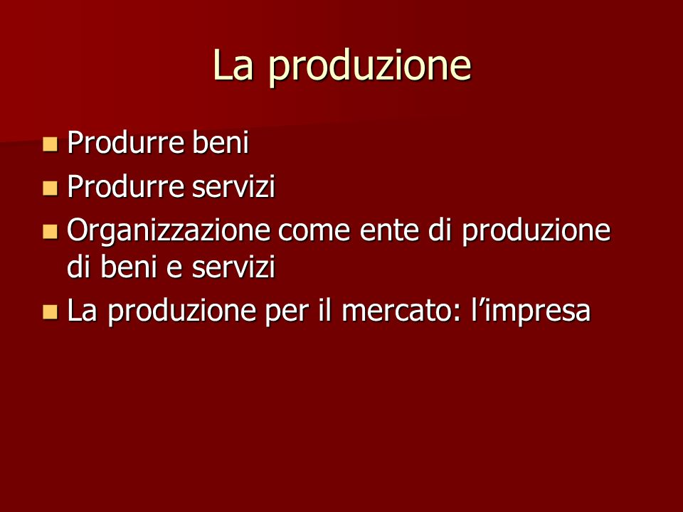 La produzione Produrre beni Produrre beni Produrre servizi Produrre servizi Organizzazione come ente di produzione di beni e servizi Organizzazione co