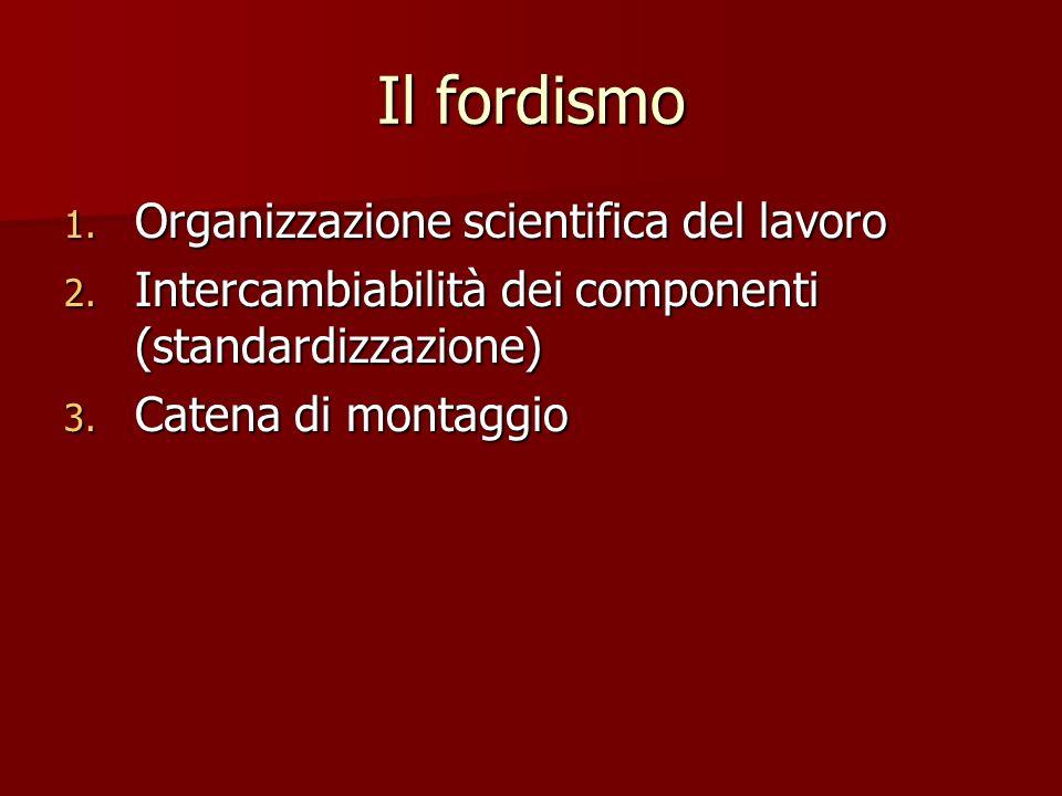 Il fordismo 1. Organizzazione scientifica del lavoro 2. Intercambiabilità dei componenti (standardizzazione) 3. Catena di montaggio