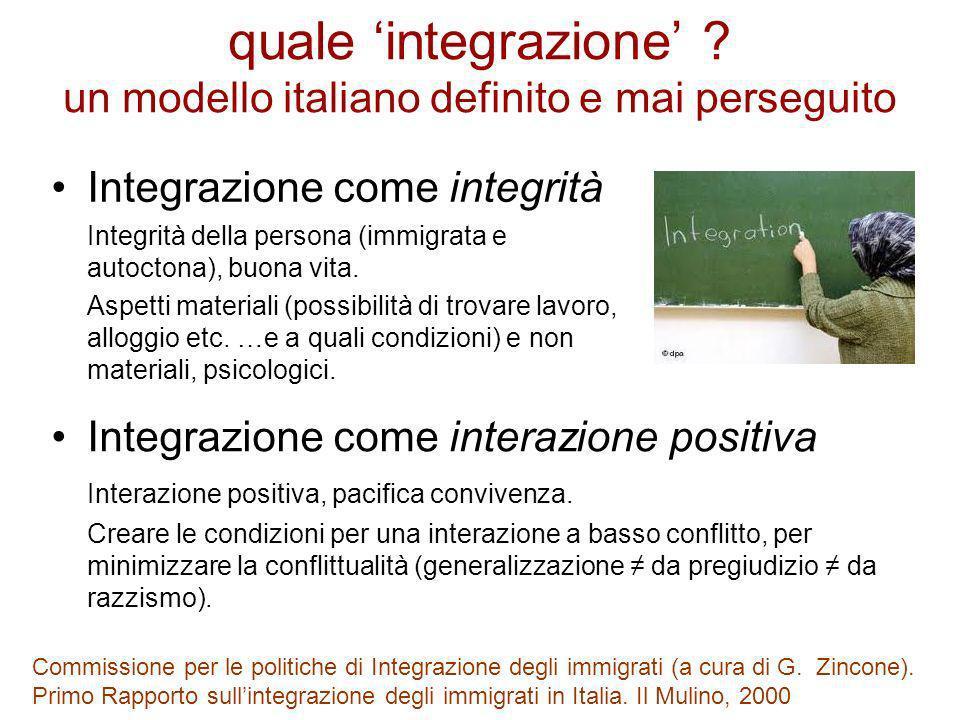 quale integrazione ? un modello italiano definito e mai perseguito Integrazione come integrità Integrità della persona (immigrata e autoctona), buona