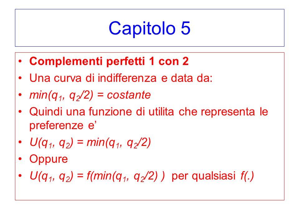 Capitolo 5 Complementi perfetti 1 con 2 Una curva di indifferenza e data da: min(q 1, q 2 /2) = costante Quindi una funzione di utilita che representa le preferenze e U(q 1, q 2 ) = min(q 1, q 2 /2) Oppure U(q 1, q 2 ) = f(min(q 1, q 2 /2) ) per qualsiasi f(.)