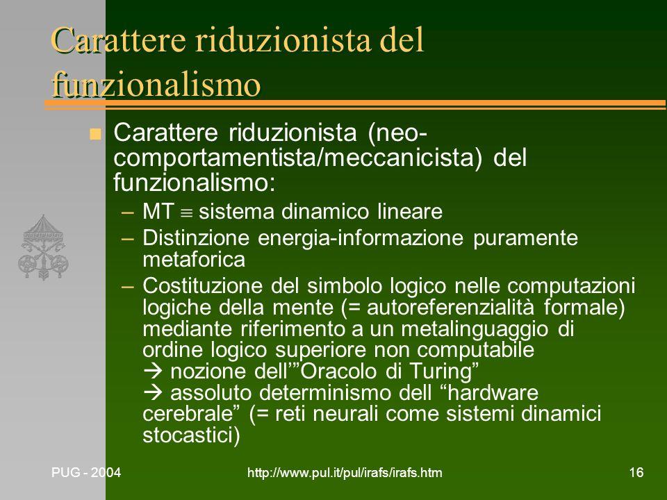 PUG - 2004http://www.pul.it/pul/irafs/irafs.htm16 Carattere riduzionista del funzionalismo n Carattere riduzionista (neo- comportamentista/meccanicist