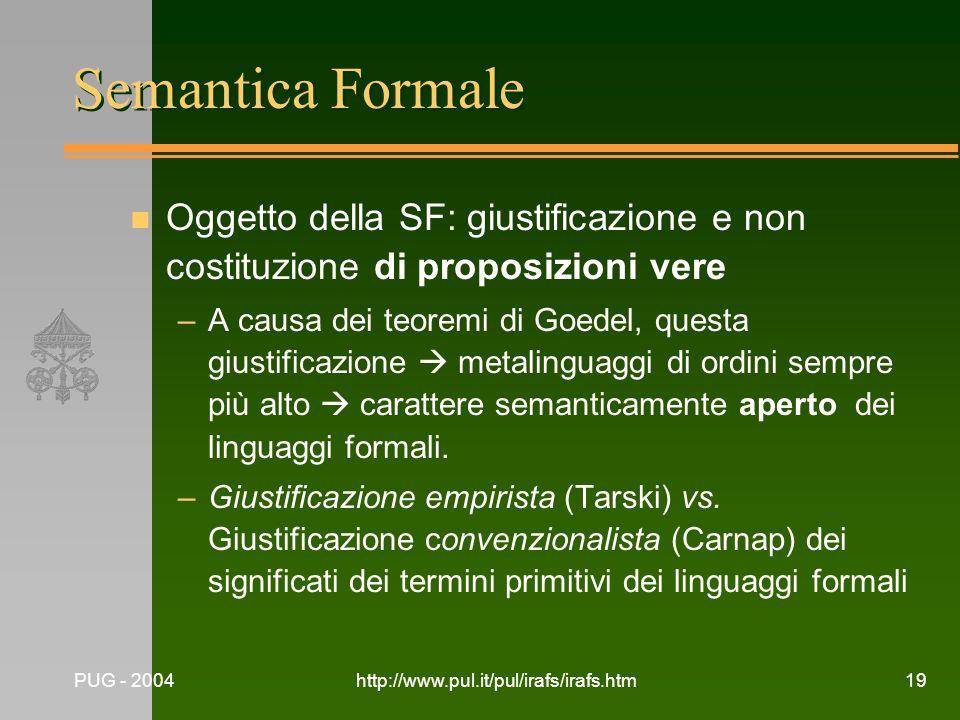 PUG - 2004http://www.pul.it/pul/irafs/irafs.htm19 Semantica Formale n Oggetto della SF: giustificazione e non costituzione di proposizioni vere –A cau
