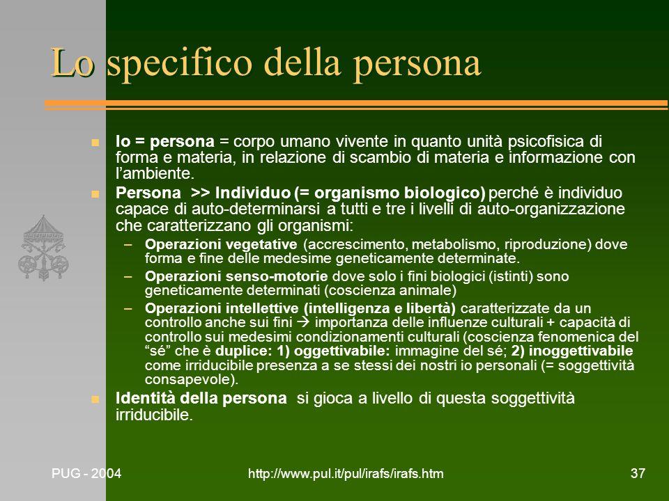 PUG - 2004http://www.pul.it/pul/irafs/irafs.htm37 Lo specifico della persona n Io = persona = corpo umano vivente in quanto unità psicofisica di forma