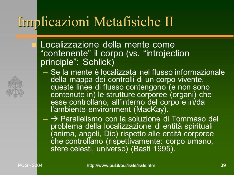 PUG - 2004http://www.pul.it/pul/irafs/irafs.htm39 Implicazioni Metafisiche II n Localizzazione della mente come contenente il corpo (vs. introjection