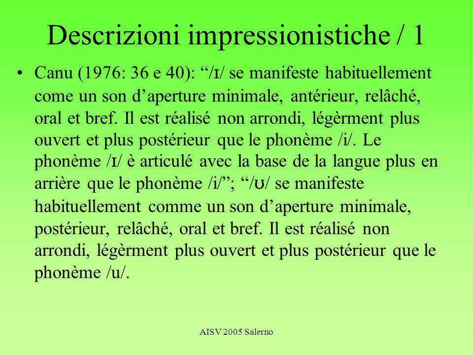 AISV 2005 Salerno Descrizioni impressionistiche / 1 Canu (1976: 36 e 40): / / se manifeste habituellement come un son daperture minimale, antérieur, relâché, oral et bref.