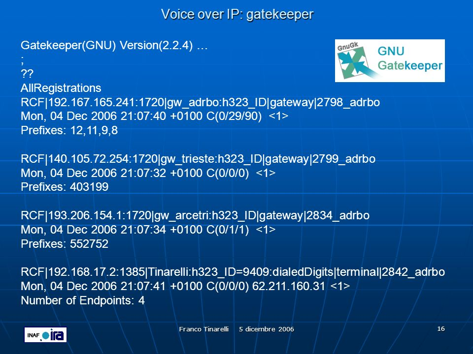 Franco Tinarelli 5 dicembre 2006 16 Voice over IP: gatekeeper Gatekeeper(GNU) Version(2.2.4) … ; ?? AllRegistrations RCF|192.167.165.241:1720|gw_adrbo