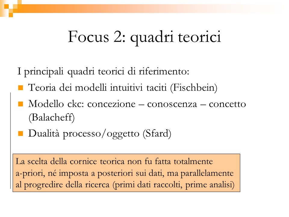 Focus 2: quadri teorici I principali quadri teorici di riferimento: Teoria dei modelli intuitivi taciti (Fischbein) Modello ckc: concezione – conoscenza – concetto (Balacheff) Dualità processo/oggetto (Sfard) La scelta della cornice teorica non fu fatta totalmente a-priori, né imposta a posteriori sui dati, ma parallelamente al progredire della ricerca (primi dati raccolti, prime analisi)