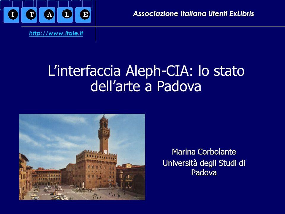Associazione Italiana Utenti ExLibris Marina Corbolante Università degli Studi di Padova Linterfaccia Aleph-CIA: lo stato dellarte a Padova http://www