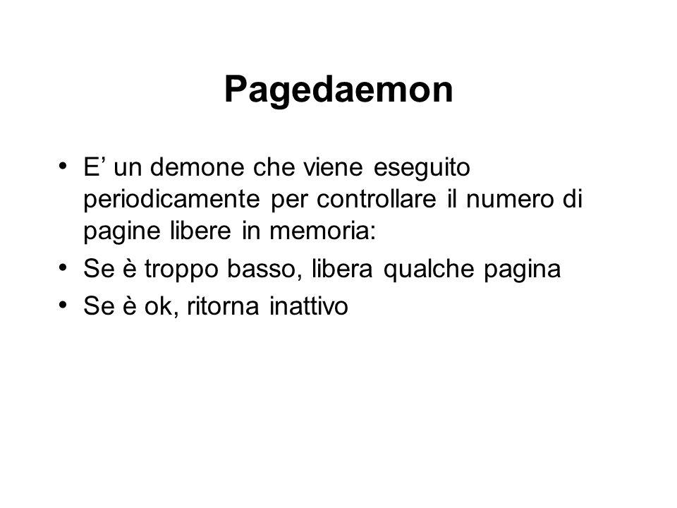 Pagedaemon E un demone che viene eseguito periodicamente per controllare il numero di pagine libere in memoria: Se è troppo basso, libera qualche pagina Se è ok, ritorna inattivo