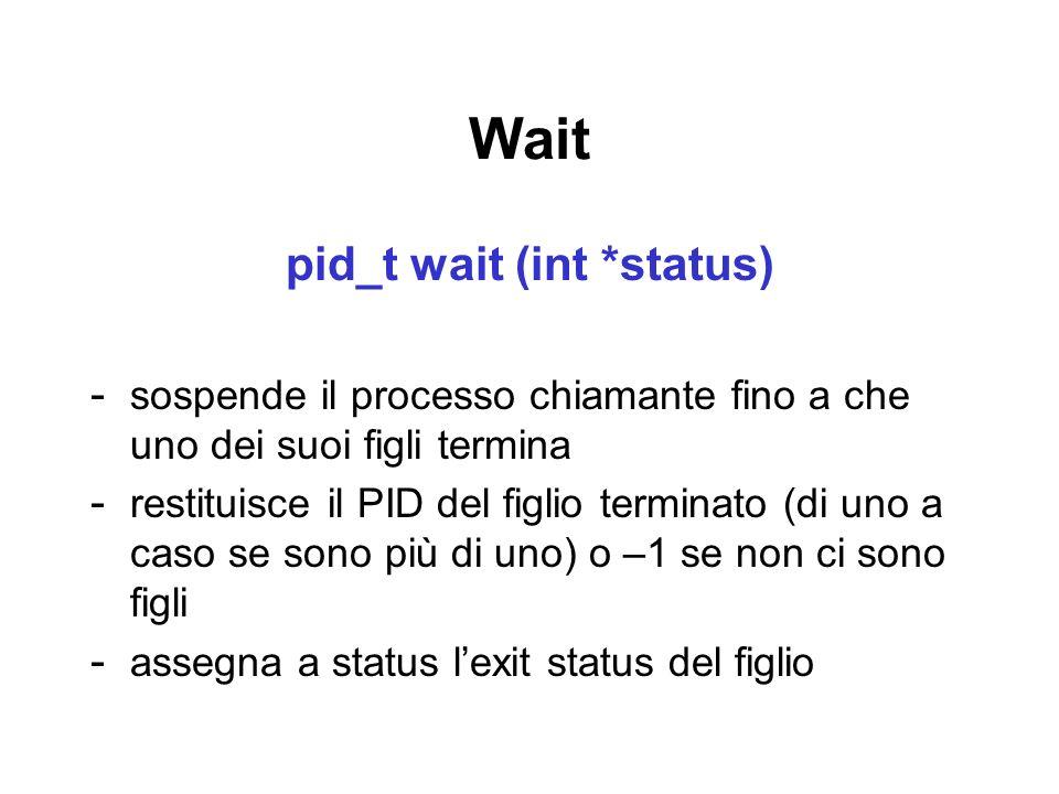 Wait pid_t wait (int *status) - sospende il processo chiamante fino a che uno dei suoi figli termina - restituisce il PID del figlio terminato (di uno a caso se sono più di uno) o –1 se non ci sono figli - assegna a status lexit status del figlio