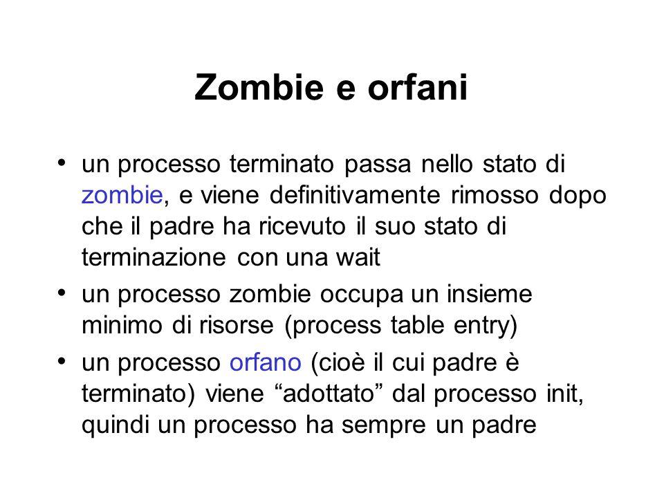 Zombie e orfani un processo terminato passa nello stato di zombie, e viene definitivamente rimosso dopo che il padre ha ricevuto il suo stato di terminazione con una wait un processo zombie occupa un insieme minimo di risorse (process table entry) un processo orfano (cioè il cui padre è terminato) viene adottato dal processo init, quindi un processo ha sempre un padre
