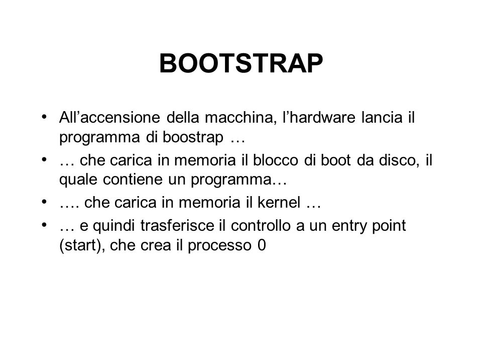 BOOTSTRAP Allaccensione della macchina, lhardware lancia il programma di boostrap … … che carica in memoria il blocco di boot da disco, il quale contiene un programma… ….