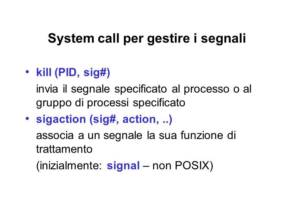 System call per gestire i segnali kill(PID, sig#) invia il segnale specificato al processo o al gruppo di processi specificato sigaction (sig#, action,..) associa a un segnale la sua funzione di trattamento (inizialmente: signal – non POSIX)