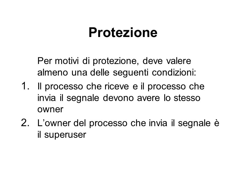 Protezione Per motivi di protezione, deve valere almeno una delle seguenti condizioni: 1. Il processo che riceve e il processo che invia il segnale de