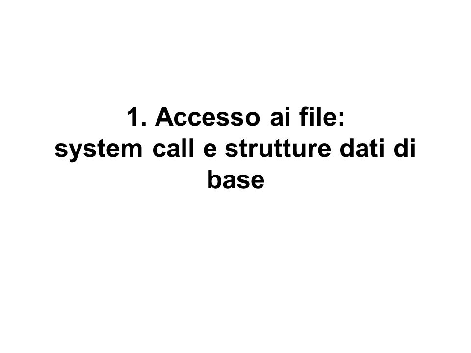 1. Accesso ai file: system call e strutture dati di base