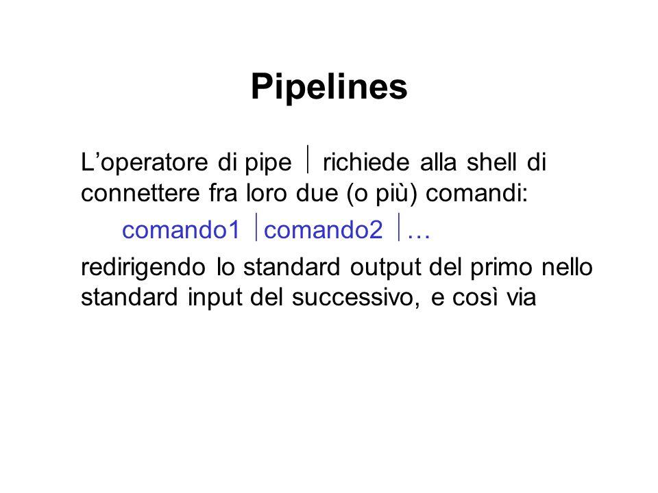 Pipelines Loperatore di pipe richiede alla shell di connettere fra loro due (o più) comandi: comando1 comando2 … redirigendo lo standard output del primo nello standard input del successivo, e così via