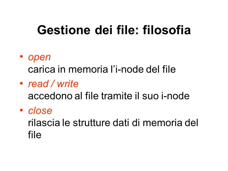 Gestione dei file: filosofia open carica in memoria li-node del file read / write accedono al file tramite il suo i-node close rilascia le strutture dati di memoria del file