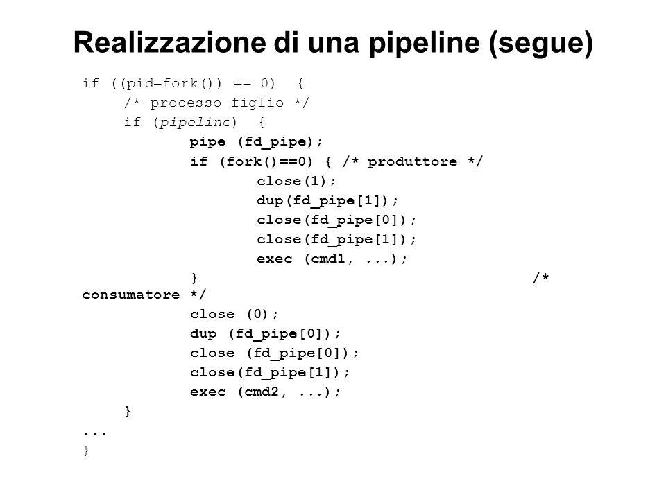 Realizzazione di una pipeline (segue) if ((pid=fork()) == 0) { /* processo figlio */ if (pipeline) { pipe (fd_pipe); if (fork()==0) { /* produttore */ close(1); dup(fd_pipe[1]); close(fd_pipe[0]); close(fd_pipe[1]); exec (cmd1,...); } /* consumatore */ close (0); dup (fd_pipe[0]); close (fd_pipe[0]); close(fd_pipe[1]); exec (cmd2,...); }...