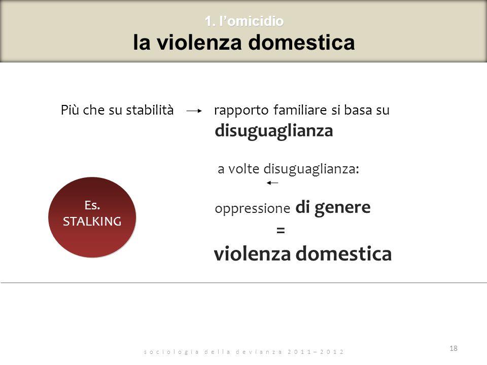 s o c i o l o g i a d e l l a d e v i a n z a 2 0 1 1 – 2 0 1 2 Più che su stabilità rapporto familiare si basa su disuguaglianza a volte disuguaglianza: oppressione di genere = violenza domestica 18 1.