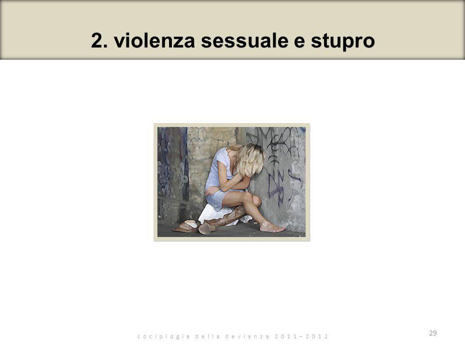 s o c i o l o g i a d e l l a d e v i a n z a 2 0 1 1 – 2 0 1 2 29 2. violenza sessuale e stupro