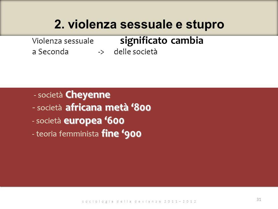 s o c i o l o g i a d e l l a d e v i a n z a 2 0 1 1 – 2 0 1 2 31 2. violenza sessuale e stupro Violenza sessuale significato cambia a Seconda -> del