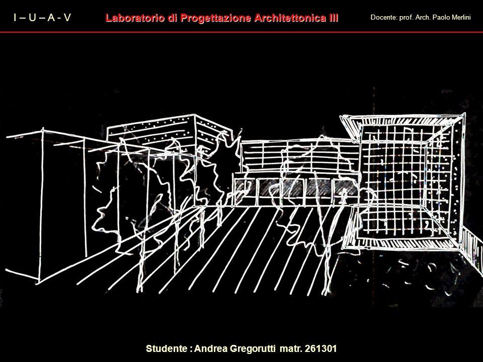 I – U – A - V Laboratorio di Progettazione Architettonica III Docente: prof. Arch. Paolo Merlini Studente : Andrea Gregorutti matr. 261301