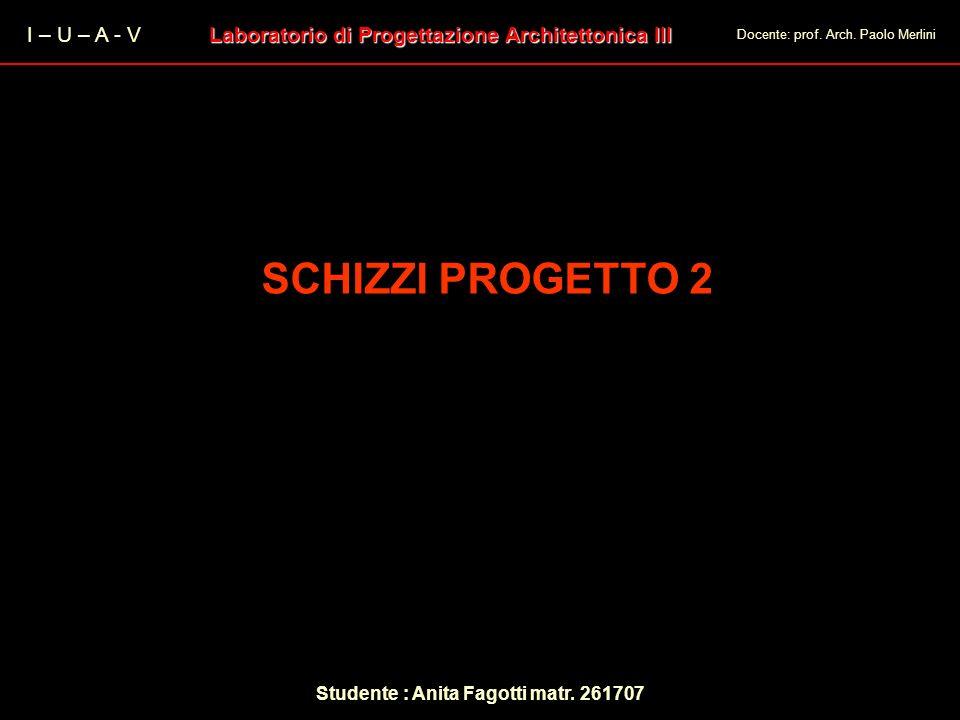 I – U – A - V Laboratorio di Progettazione Architettonica III Docente: prof. Arch. Paolo Merlini Studente : Anita Fagotti matr. 261707 SCHIZZI PROGETT
