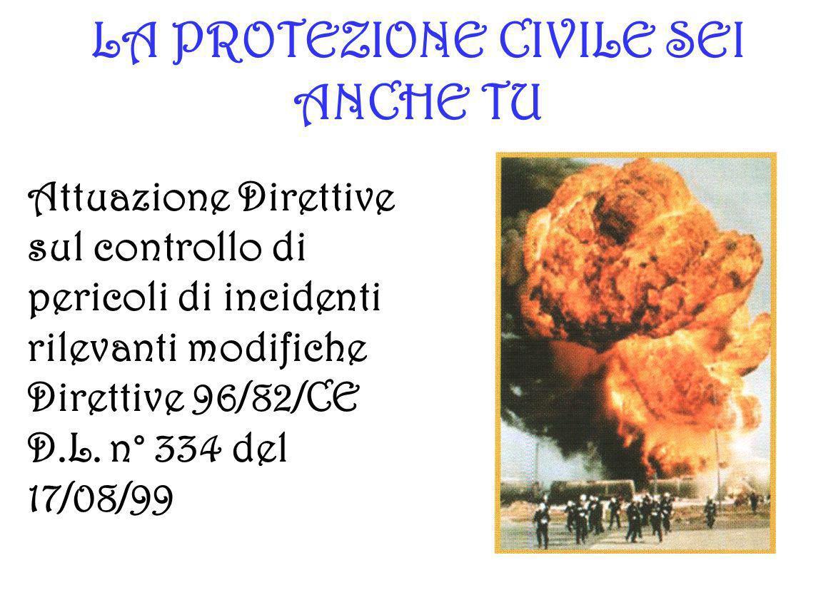 LA PROTEZIONE CIVILE SEI ANCHE TU Attuazione Direttive sul controllo di pericoli di incidenti rilevanti modifiche Direttive 96/82/CE D.L. n° 334 del 1