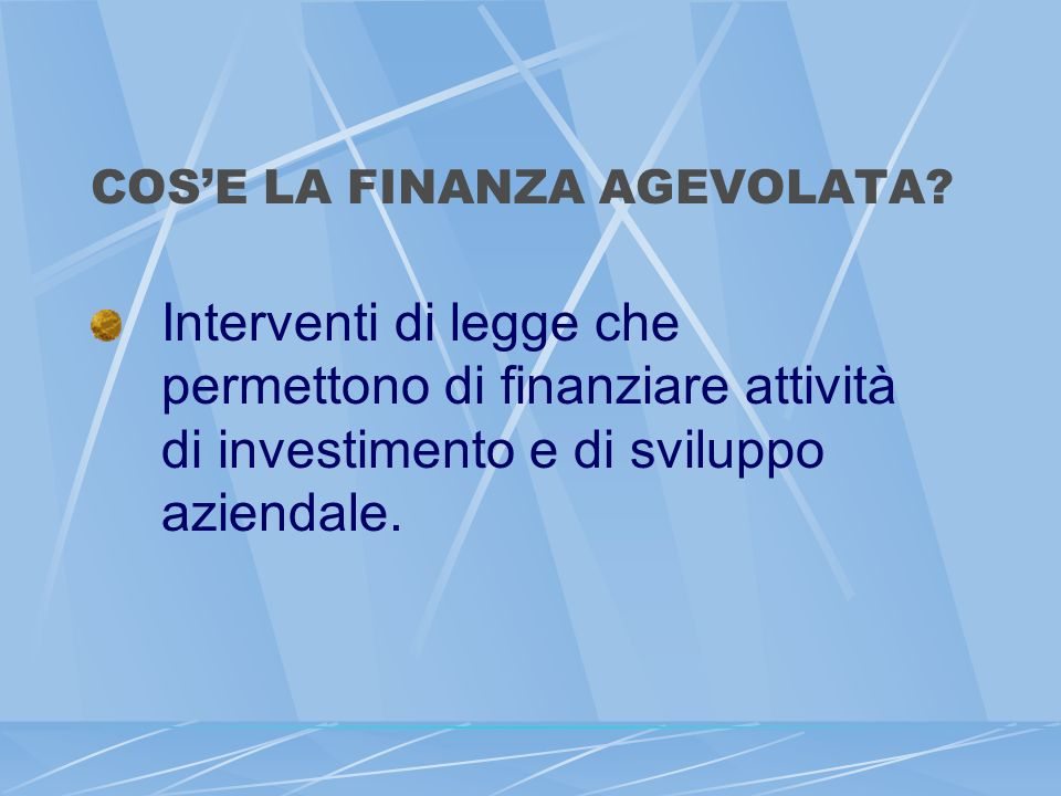 COSE LA FINANZA AGEVOLATA? Interventi di legge che permettono di finanziare attività di investimento e di sviluppo aziendale.