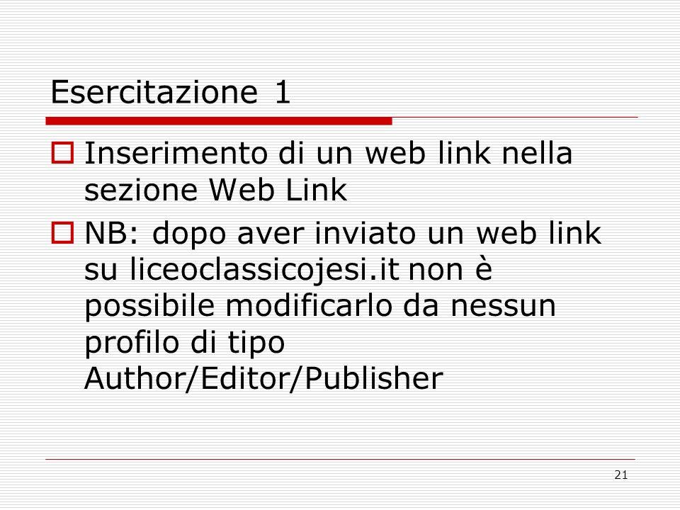21 Esercitazione 1 Inserimento di un web link nella sezione Web Link NB: dopo aver inviato un web link su liceoclassicojesi.it non è possibile modificarlo da nessun profilo di tipo Author/Editor/Publisher