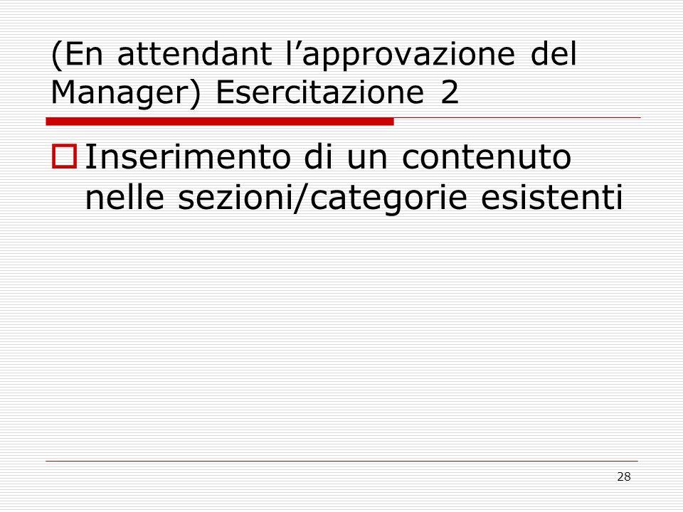 28 (En attendant lapprovazione del Manager) Esercitazione 2 Inserimento di un contenuto nelle sezioni/categorie esistenti