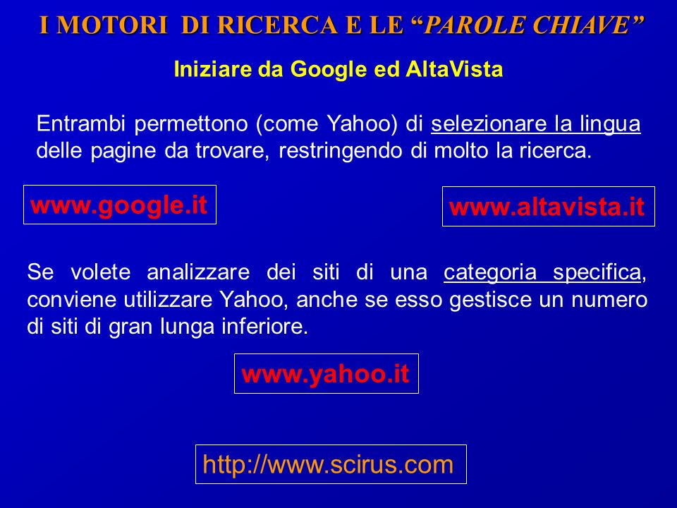 I MOTORI DI RICERCA E LE PAROLE CHIAVE Iniziare da Google ed AltaVista Entrambi permettono (come Yahoo) di selezionare la lingua delle pagine da trovare, restringendo di molto la ricerca.