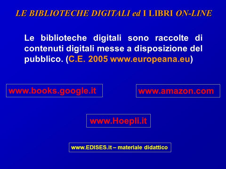 LE BIBLIOTECHE DIGITALI ed I LIBRI ON-LINE www.books.google.it www.amazon.com www.Hoepli.it Le biblioteche digitali sono raccolte di contenuti digitali messe a disposizione del pubblico.