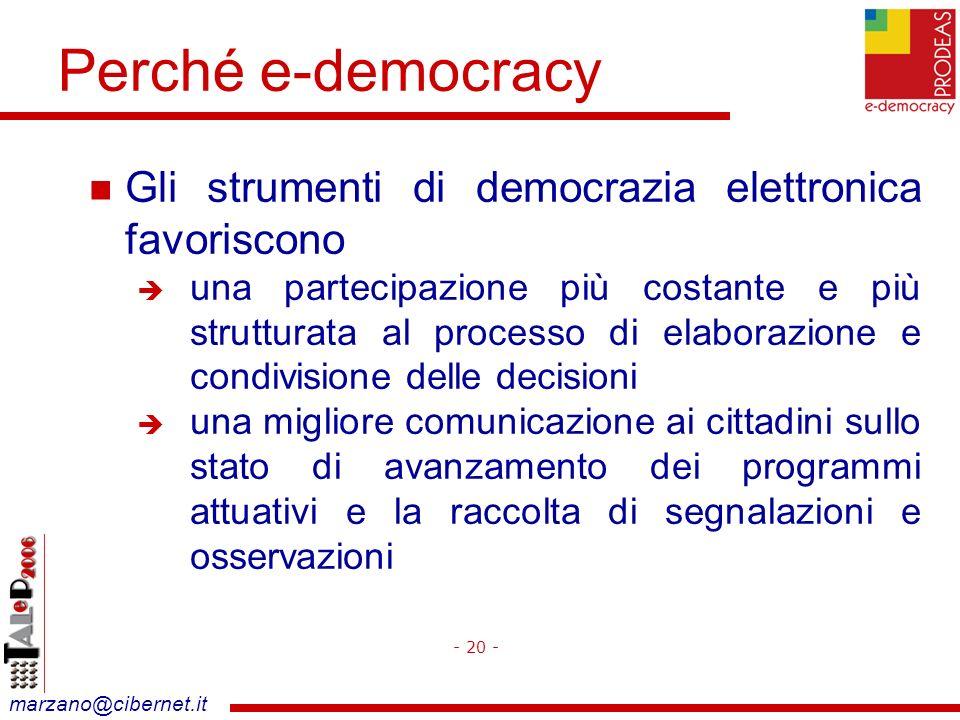 marzano@cibernet.it Perché e-democracy Gli strumenti di democrazia elettronica favoriscono una partecipazione più costante e più strutturata al processo di elaborazione e condivisione delle decisioni una migliore comunicazione ai cittadini sullo stato di avanzamento dei programmi attuativi e la raccolta di segnalazioni e osservazioni - 20 -
