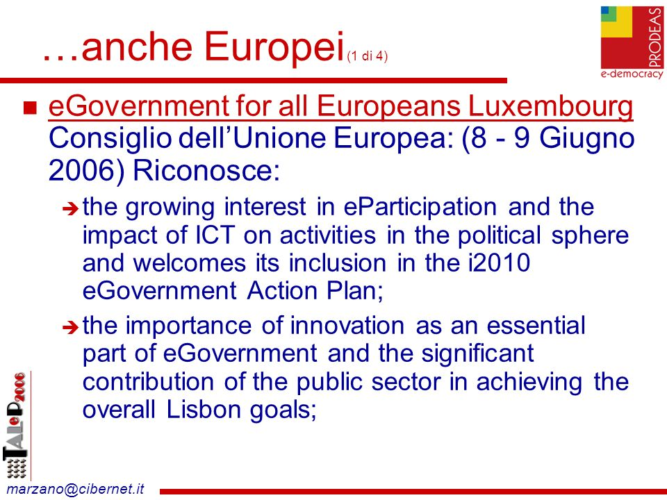 marzano@cibernet.it …anche Europei (1 di 4) eGovernment for all Europeans Luxembourg Consiglio dellUnione Europea: (8 - 9 Giugno 2006) Riconosce: the growing interest in eParticipation and the impact of ICT on activities in the political sphere and welcomes its inclusion in the i2010 eGovernment Action Plan; the importance of innovation as an essential part of eGovernment and the significant contribution of the public sector in achieving the overall Lisbon goals;