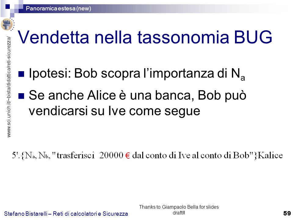 www.sci.unich.it/~bista/didattica/reti-sicurezza/ Panoramica estesa (new) 59 Stefano Bistarelli – Reti di calcolatori e Sicurezza Thanks to Giampaolo Bella for slides draft!.