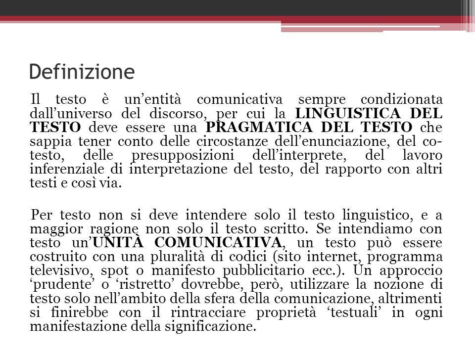 Definizione Il testo è unentità comunicativa sempre condizionata dalluniverso del discorso, per cui la LINGUISTICA DEL TESTO deve essere una PRAGMATIC